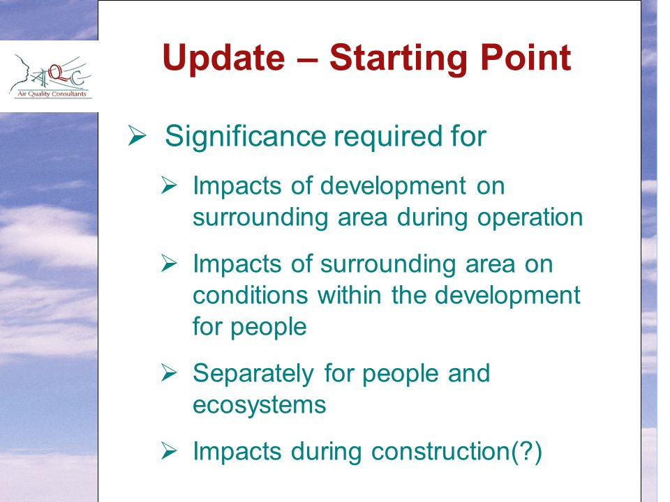 Update – Starting Point  Significance required for  Impacts of development on surrounding area during operation  Impacts of surrounding area on conditions within the development for people  Separately for people and ecosystems  Impacts during construction( )