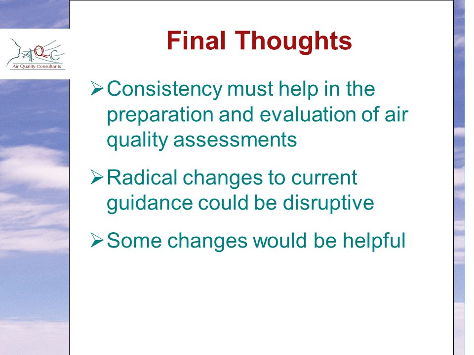 Final Thoughts  Consistency must help in the preparation and evaluation of air quality assessments  Radical changes to current guidance could be disruptive  Some changes would be helpful