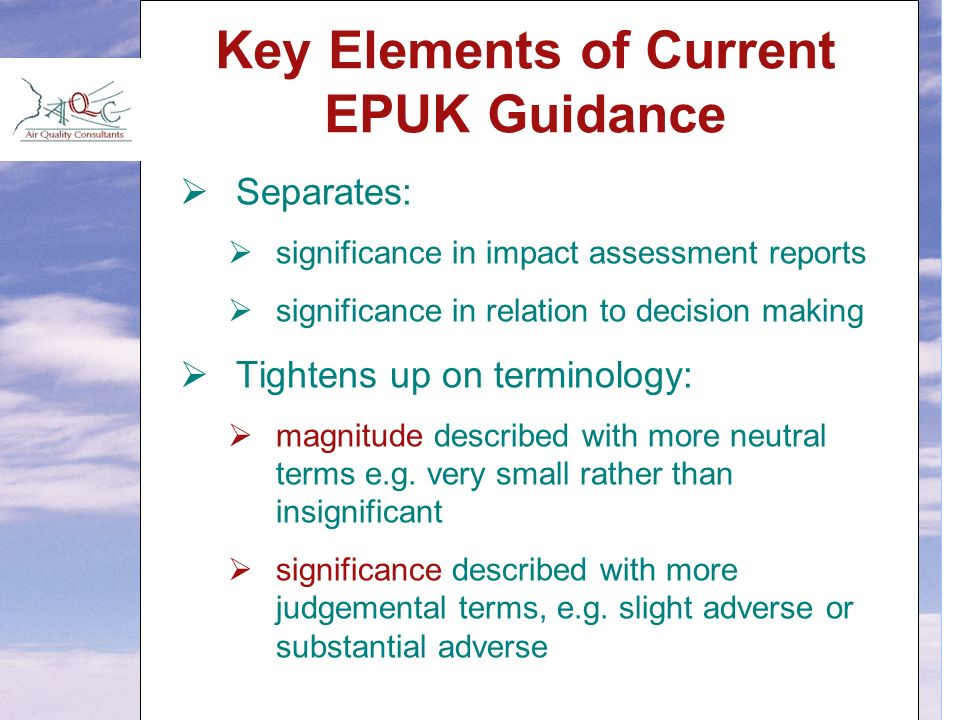 Key Elements of Current EPUK Guidance  Separates:  significance in impact assessment reports  significance in relation to decision making  Tightens up on terminology:  magnitude described with more neutral terms e.g.