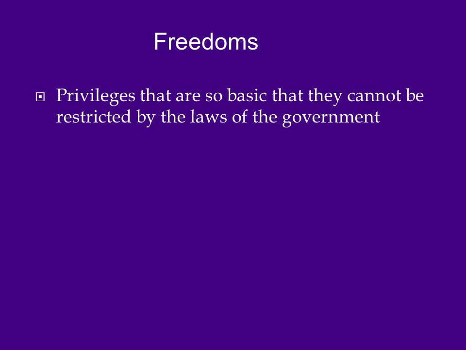  Privileges that are so basic that they cannot be restricted by the laws of the government Freedoms