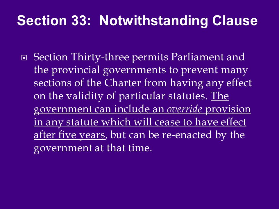  Section Thirty-three permits Parliament and the provincial governments to prevent many sections of the Charter from having any effect on the validity of particular statutes.