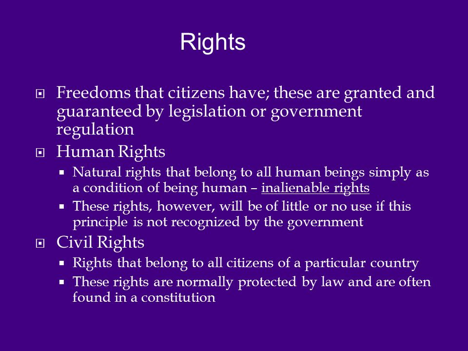  Freedoms that citizens have; these are granted and guaranteed by legislation or government regulation  Human Rights  Natural rights that belong to all human beings simply as a condition of being human – inalienable rights  These rights, however, will be of little or no use if this principle is not recognized by the government  Civil Rights  Rights that belong to all citizens of a particular country  These rights are normally protected by law and are often found in a constitution Rights