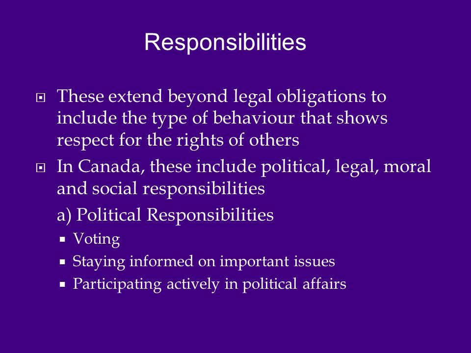  These extend beyond legal obligations to include the type of behaviour that shows respect for the rights of others  In Canada, these include political, legal, moral and social responsibilities a) Political Responsibilities  Voting  Staying informed on important issues  Participating actively in political affairs Responsibilities