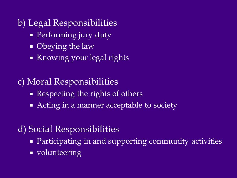 b) Legal Responsibilities  Performing jury duty  Obeying the law  Knowing your legal rights c) Moral Responsibilities  Respecting the rights of others  Acting in a manner acceptable to society d) Social Responsibilities  Participating in and supporting community activities  volunteering