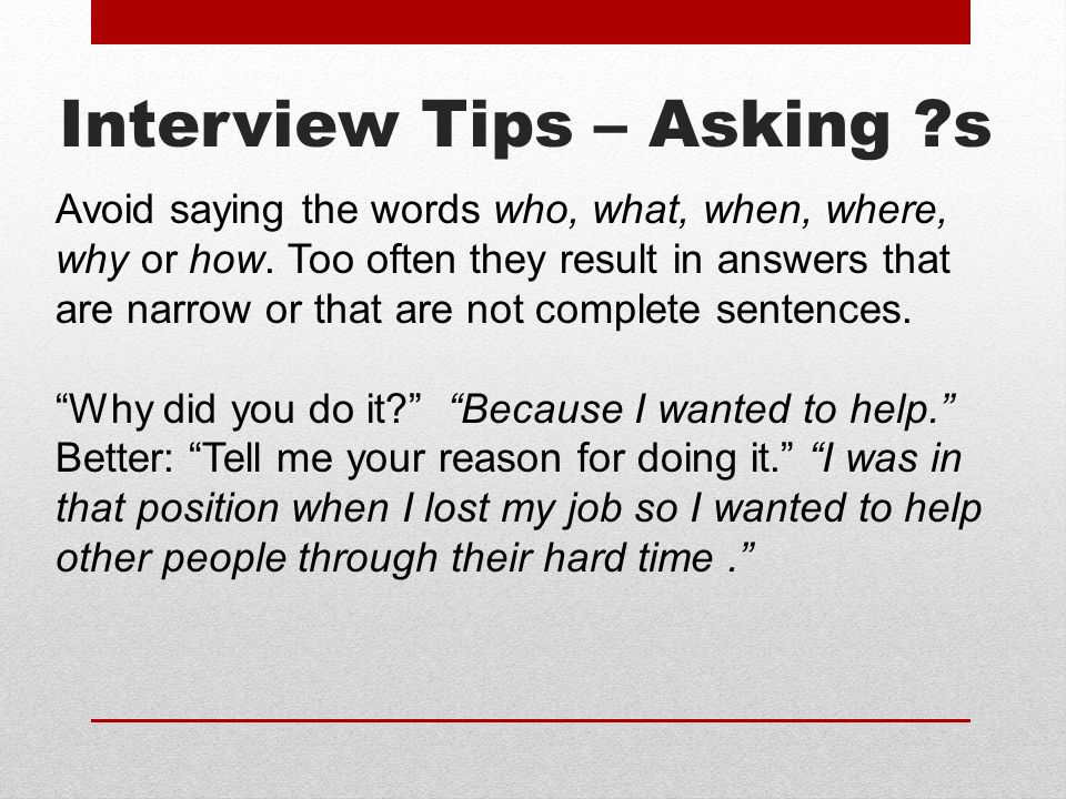 Interview Tips – Asking s Avoid saying the words who, what, when, where, why or how.