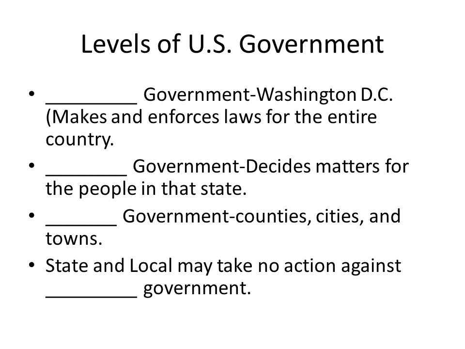 Levels of U.S. Government _________ Government-Washington D.C. (Makes and enforces laws for the entire country. ________ Government-Decides matters fo