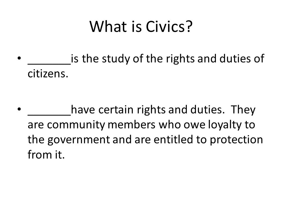 What is Civics? _______is the study of the rights and duties of citizens. _______have certain rights and duties. They are community members who owe lo