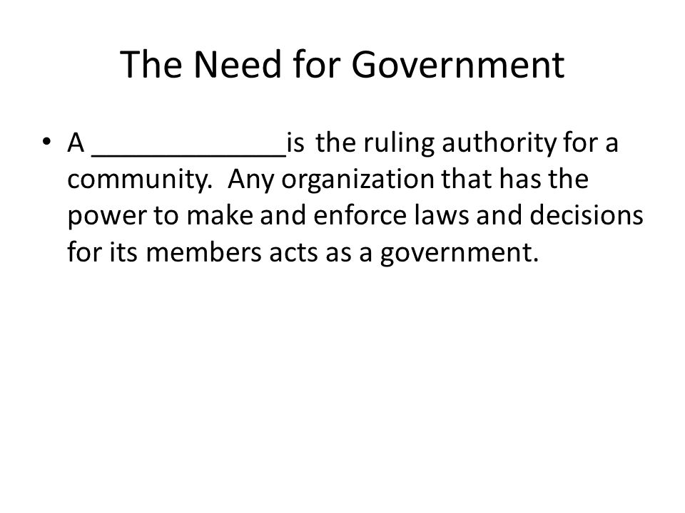 The Need for Government A _____________is the ruling authority for a community. Any organization that has the power to make and enforce laws and decis