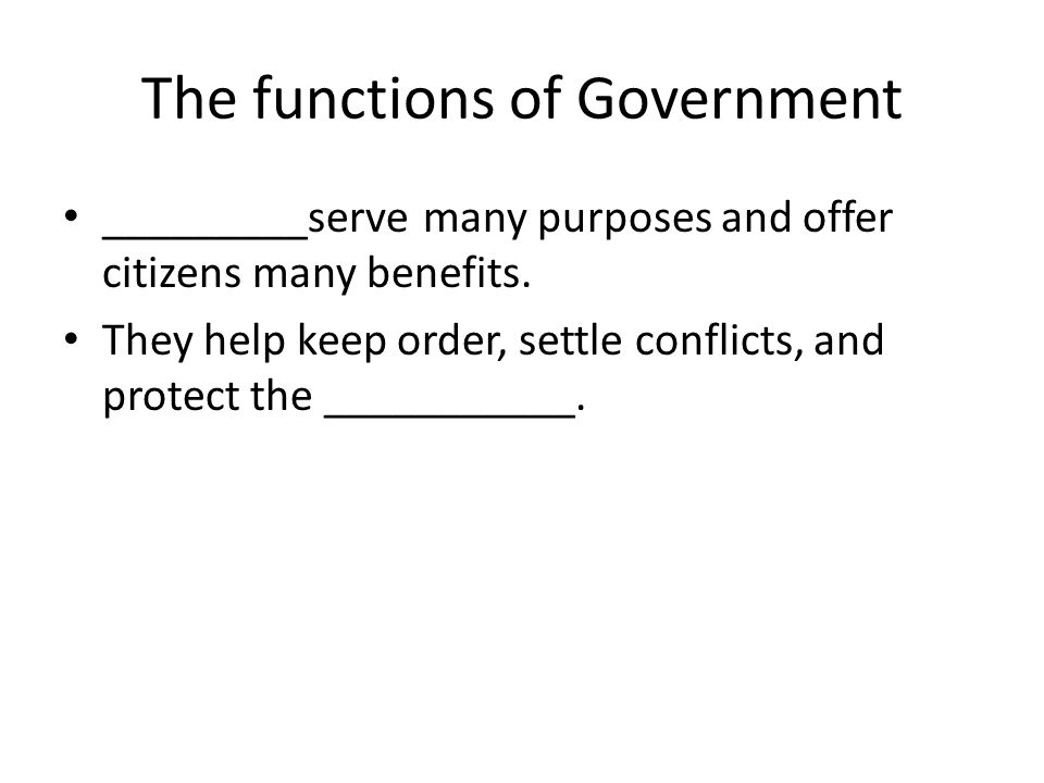 The functions of Government _________serve many purposes and offer citizens many benefits. They help keep order, settle conflicts, and protect the ___