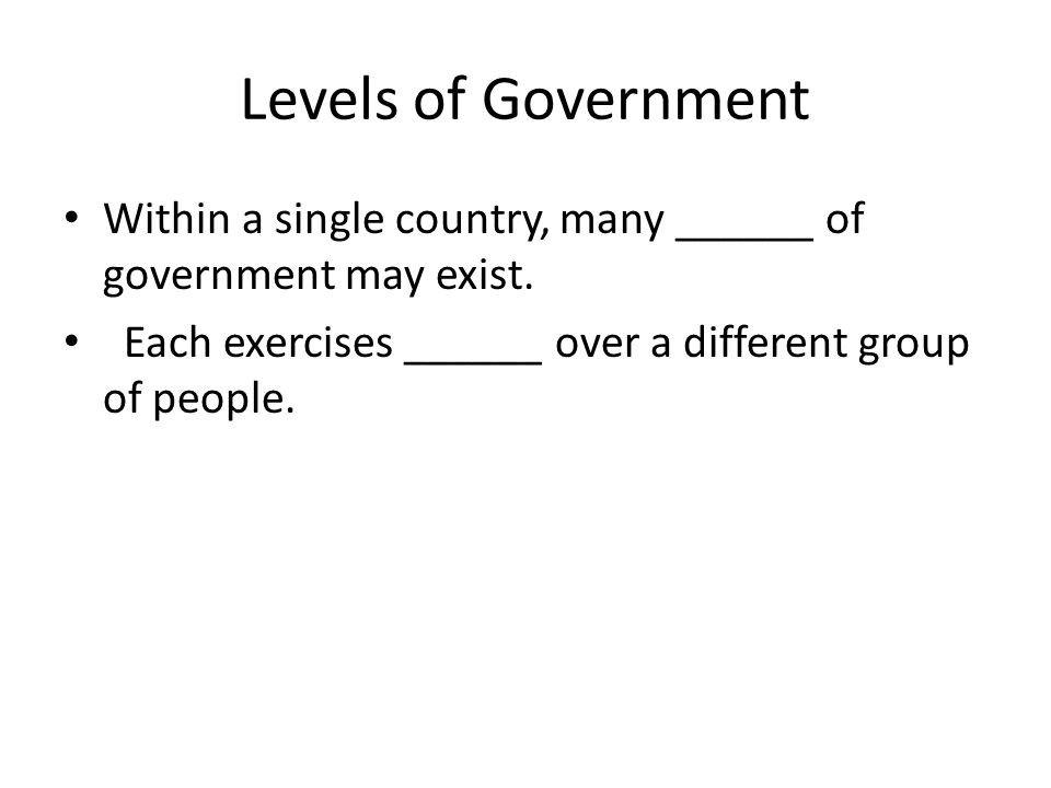 Levels of Government Within a single country, many ______ of government may exist. Each exercises ______ over a different group of people.