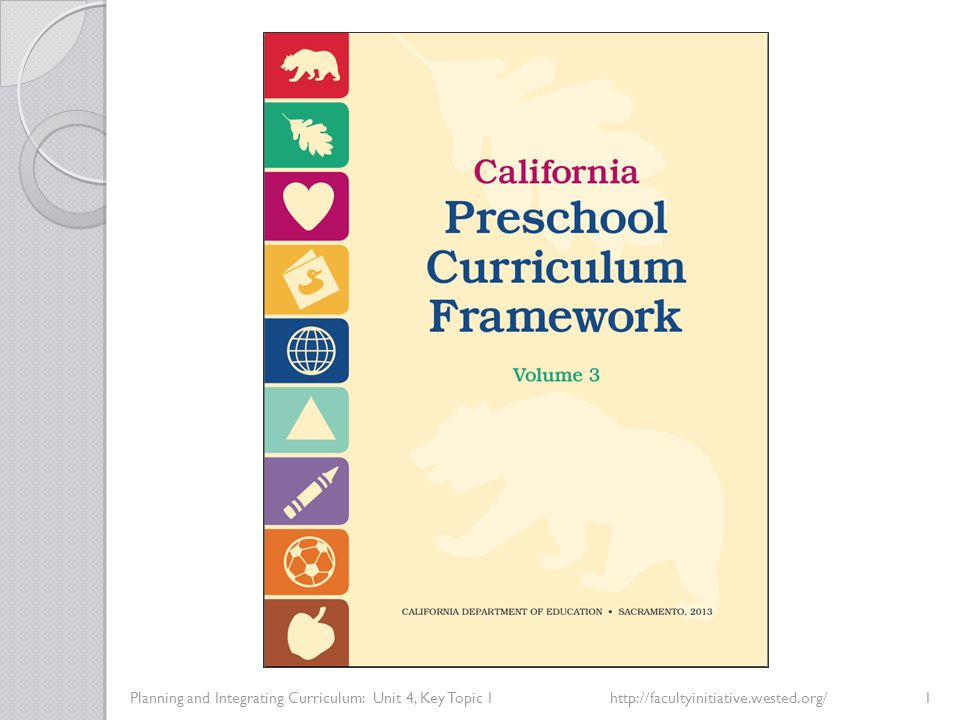 Integrated Planning Using California's Early Learning and Development System Planning and Integrating Curriculum: Unit 4, Key Topic 2http://facultyinitiative.wested.org/23 Review the eight overarching principles that guided the development of the entire curriculum framework, across all domains, as well as the rationales for these overarching principles (California Preschool Curriculum Framework, Volume 3, p.