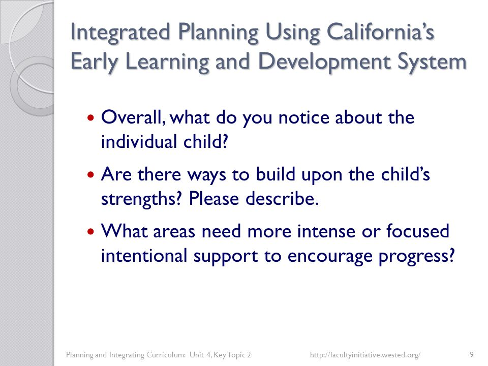 Integrated Planning Using California's Early Learning and Development System Planning and Integrating Curriculum: Unit 4, Key Topic 2http://facultyinitiative.wested.org/9 Overall, what do you notice about the individual child.