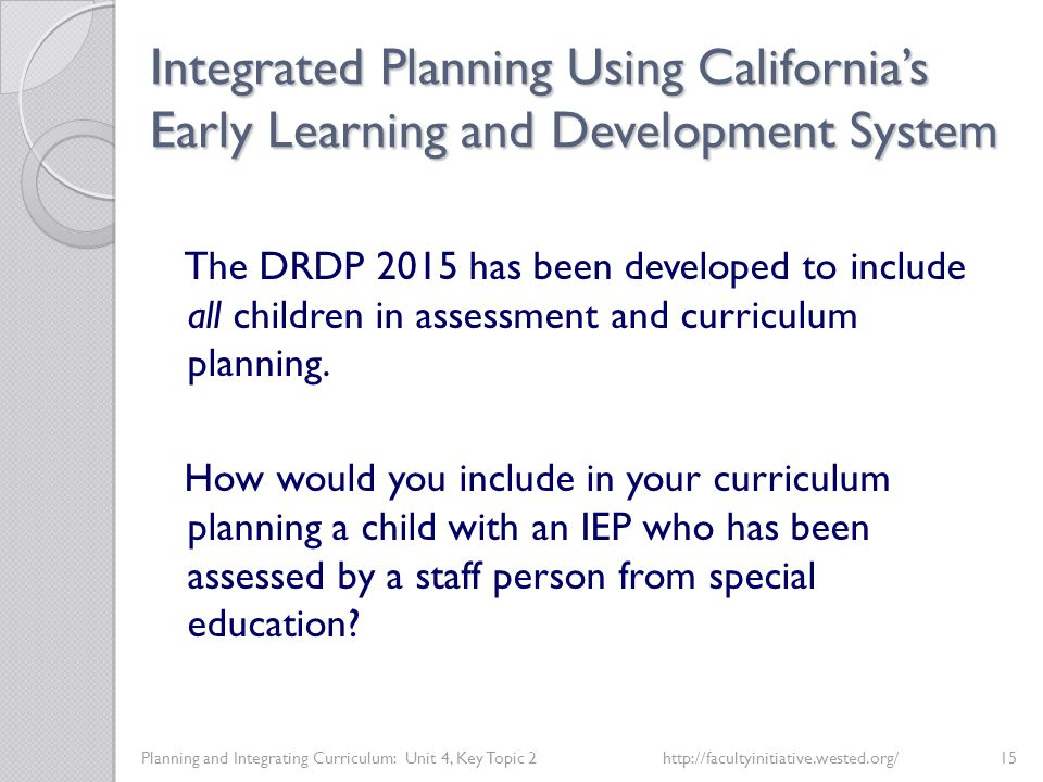 Integrated Planning Using California's Early Learning and Development System Planning and Integrating Curriculum: Unit 4, Key Topic 2http://facultyinitiative.wested.org/15 The DRDP 2015 has been developed to include all children in assessment and curriculum planning.