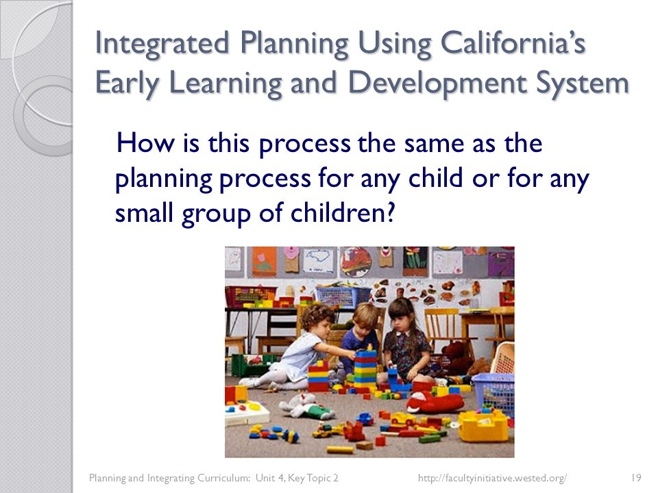 Integrated Planning Using California's Early Learning and Development System Planning and Integrating Curriculum: Unit 4, Key Topic 2http://facultyinitiative.wested.org/19 How is this process the same as the planning process for any child or for any small group of children