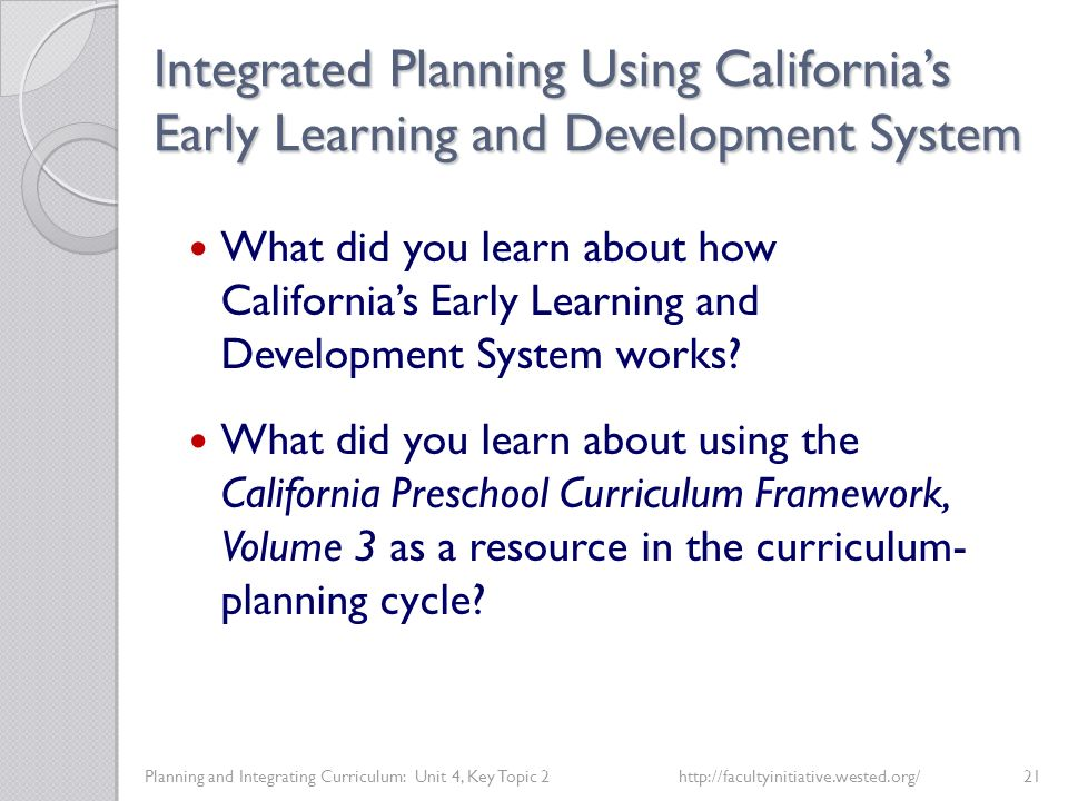 Integrated Planning Using California's Early Learning and Development System Planning and Integrating Curriculum: Unit 4, Key Topic 2http://facultyinitiative.wested.org/21 What did you learn about how California's Early Learning and Development System works.