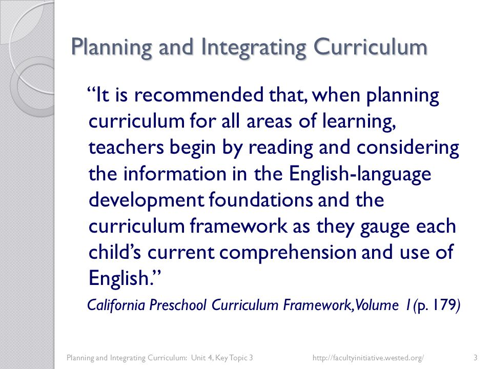 Planning and Integrating Curriculum Planning and Integrating Curriculum: Unit 4, Key Topic 3http://facultyinitiative.wested.org/3 It is recommended that, when planning curriculum for all areas of learning, teachers begin by reading and considering the information in the English-language development foundations and the curriculum framework as they gauge each child's current comprehension and use of English. California Preschool Curriculum Framework, Volume 1(p.