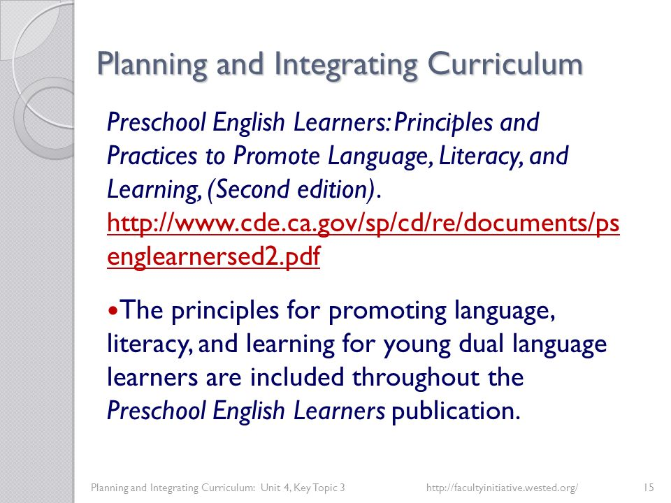 Planning and Integrating Curriculum Planning and Integrating Curriculum: Unit 4, Key Topic 3http://facultyinitiative.wested.org/15 Preschool English Learners: Principles and Practices to Promote Language, Literacy, and Learning, (Second edition).