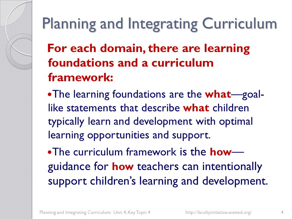 Planning and Integrating Curriculum Planning and Integrating Curriculum: Unit 4, Key Topic 4http://facultyinitiative.wested.org/4 For each domain, there are learning foundations and a curriculum framework: The learning foundations are the what—goal- like statements that describe what children typically learn and development with optimal learning opportunities and support.