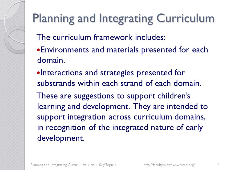 Planning and Integrating Curriculum Planning and Integrating Curriculum: Unit 4, Key Topic 4http://facultyinitiative.wested.org/6 The curriculum framework includes: Environments and materials presented for each domain.