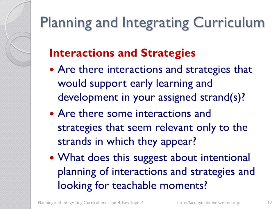 Planning and Integrating Curriculum Planning and Integrating Curriculum: Unit 4, Key Topic 4http://facultyinitiative.wested.org/12 Interactions and Strategies Are there interactions and strategies that would support early learning and development in your assigned strand(s).