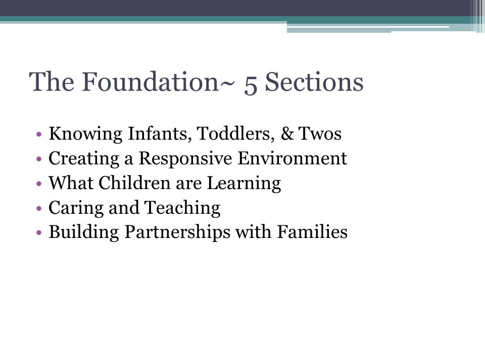 The Foundation~ 5 Sections Knowing Infants, Toddlers, & Twos Creating a Responsive Environment What Children are Learning Caring and Teaching Building Partnerships with Families