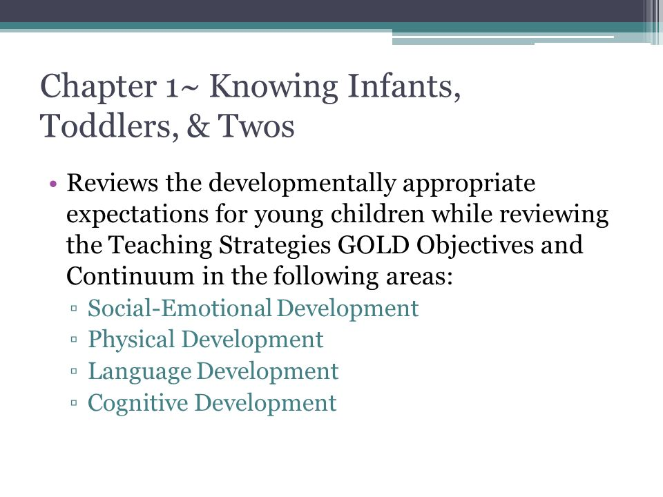 Chapter 1~ Knowing Infants, Toddlers, & Twos Reviews the developmentally appropriate expectations for young children while reviewing the Teaching Strategies GOLD Objectives and Continuum in the following areas: ▫Social-Emotional Development ▫Physical Development ▫Language Development ▫Cognitive Development