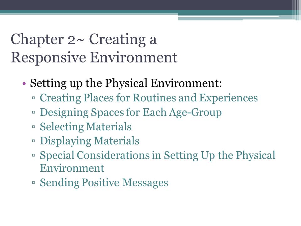 Chapter 2~ Creating a Responsive Environment Setting up the Physical Environment: ▫Creating Places for Routines and Experiences ▫Designing Spaces for Each Age-Group ▫Selecting Materials ▫Displaying Materials ▫Special Considerations in Setting Up the Physical Environment ▫Sending Positive Messages