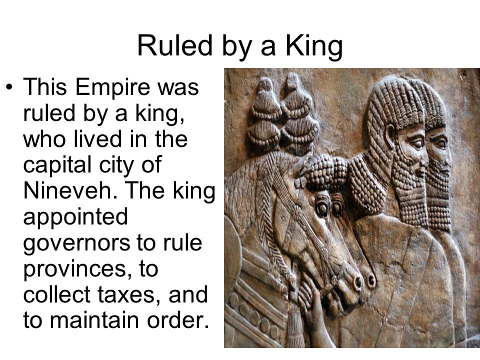 Ruled by a King This Empire was ruled by a king, who lived in the capital city of Nineveh.