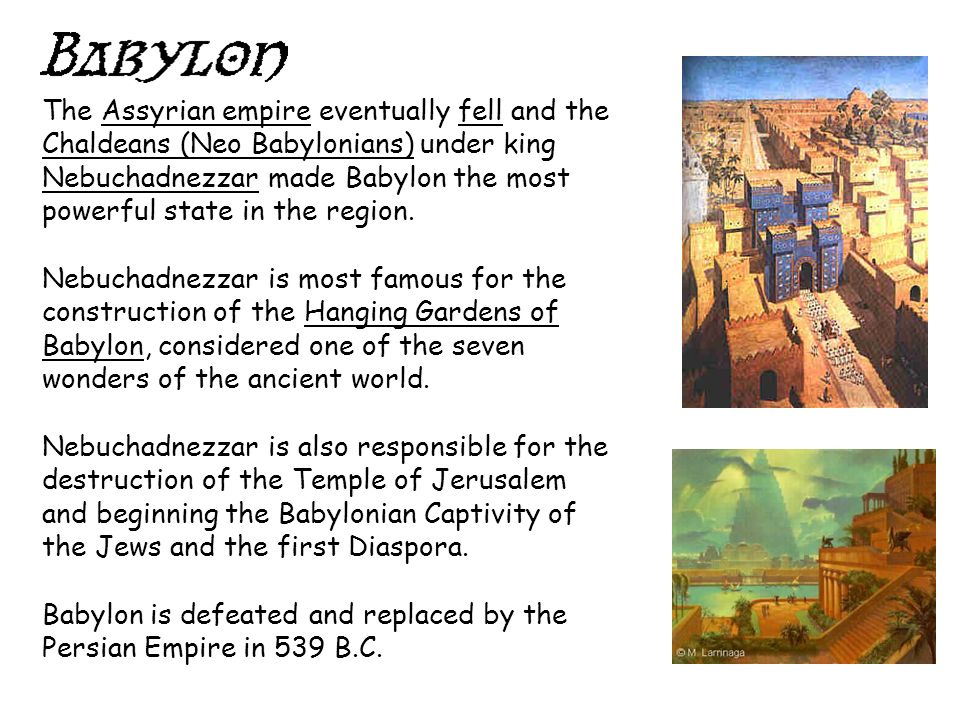 The Assyrian empire eventually fell and the Chaldeans (Neo Babylonians) under king Nebuchadnezzar made Babylon the most powerful state in the region.
