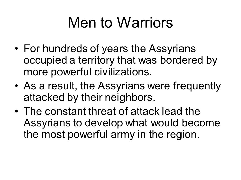 Men to Warriors For hundreds of years the Assyrians occupied a territory that was bordered by more powerful civilizations.