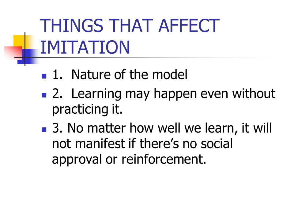 THINGS THAT AFFECT IMITATION 1. Nature of the model 2.