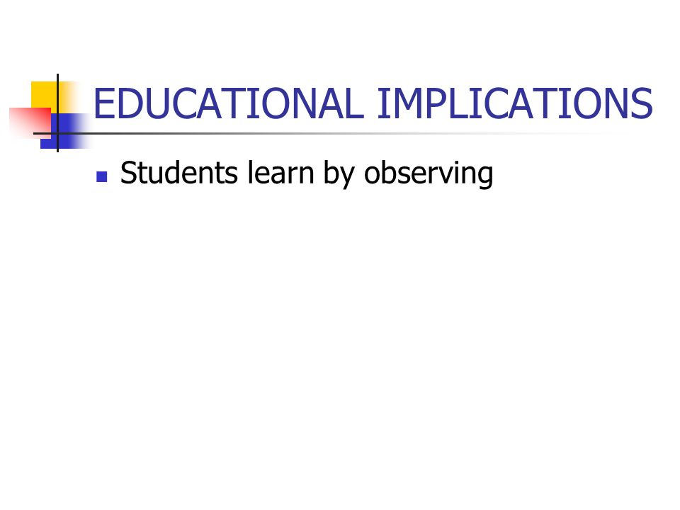 EDUCATIONAL IMPLICATIONS Students learn by observing