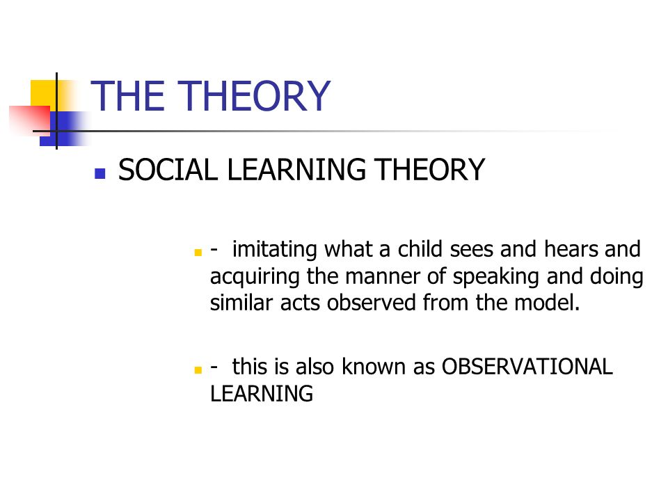 THE THEORY SOCIAL LEARNING THEORY - imitating what a child sees and hears and acquiring the manner of speaking and doing similar acts observed from the model.