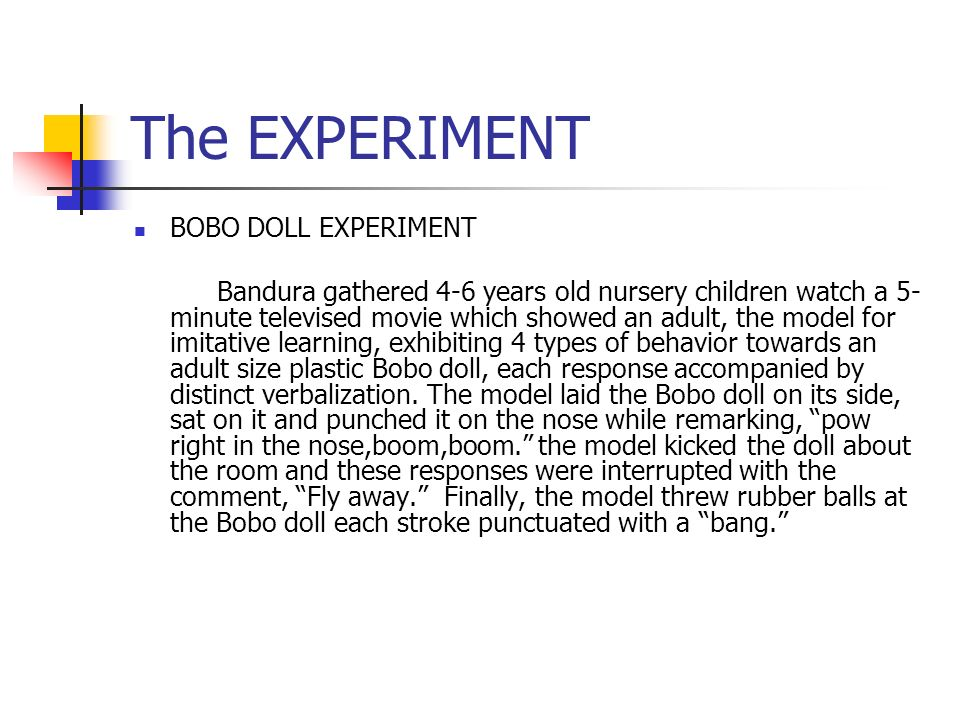 The EXPERIMENT BOBO DOLL EXPERIMENT Bandura gathered 4-6 years old nursery children watch a 5- minute televised movie which showed an adult, the model for imitative learning, exhibiting 4 types of behavior towards an adult size plastic Bobo doll, each response accompanied by distinct verbalization.