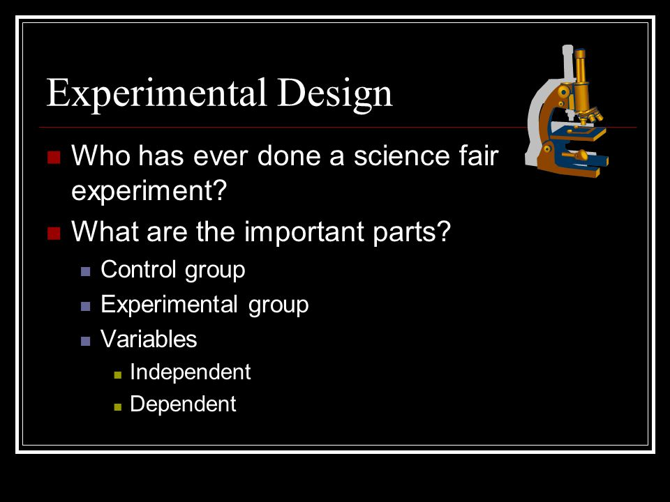 Experimental Design Who has ever done a science fair experiment.