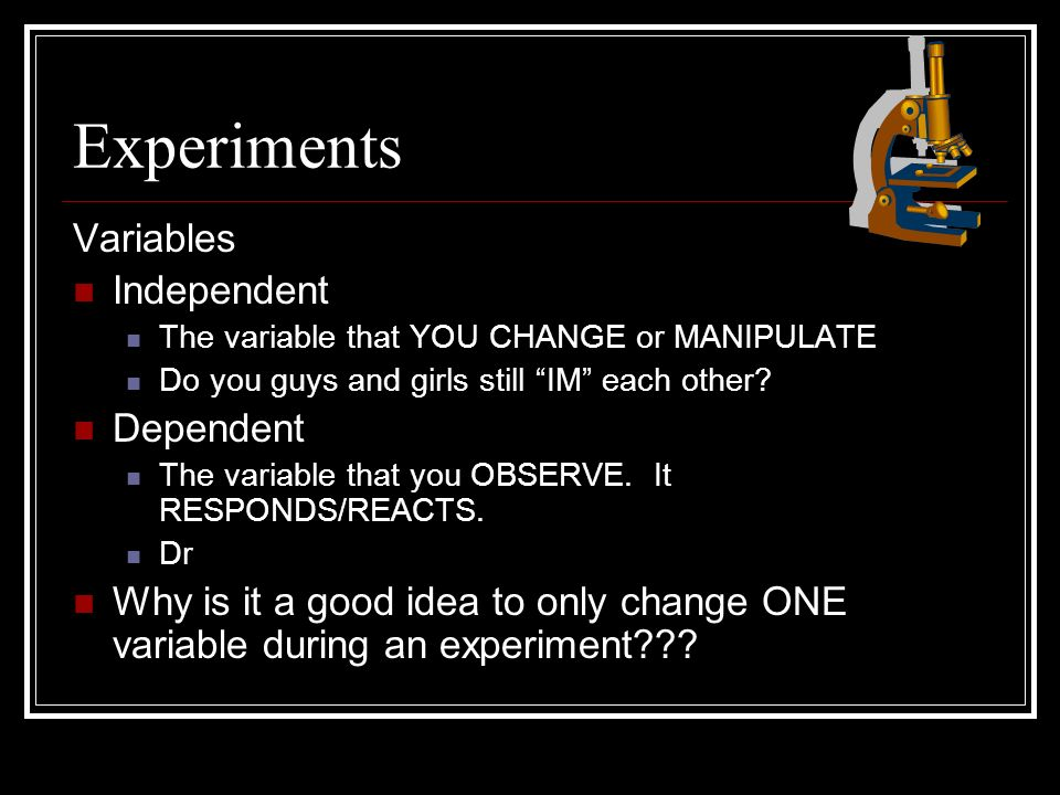 Experiments Variables Independent The variable that YOU CHANGE or MANIPULATE Do you guys and girls still IM each other.