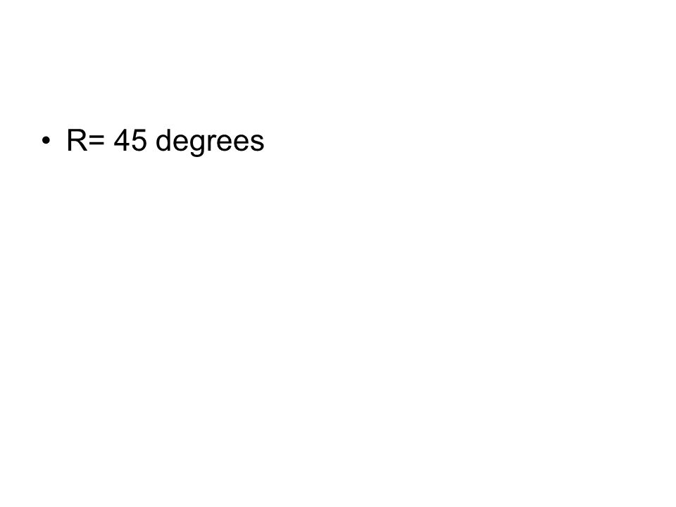 R= 45 degrees