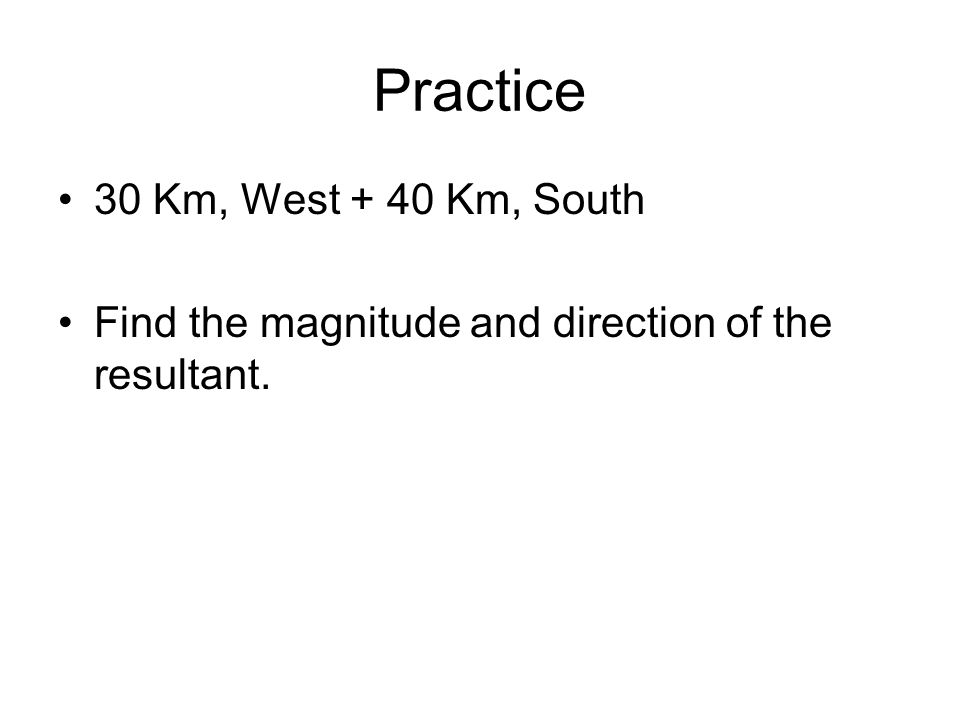 Practice 30 Km, West + 40 Km, South Find the magnitude and direction of the resultant.