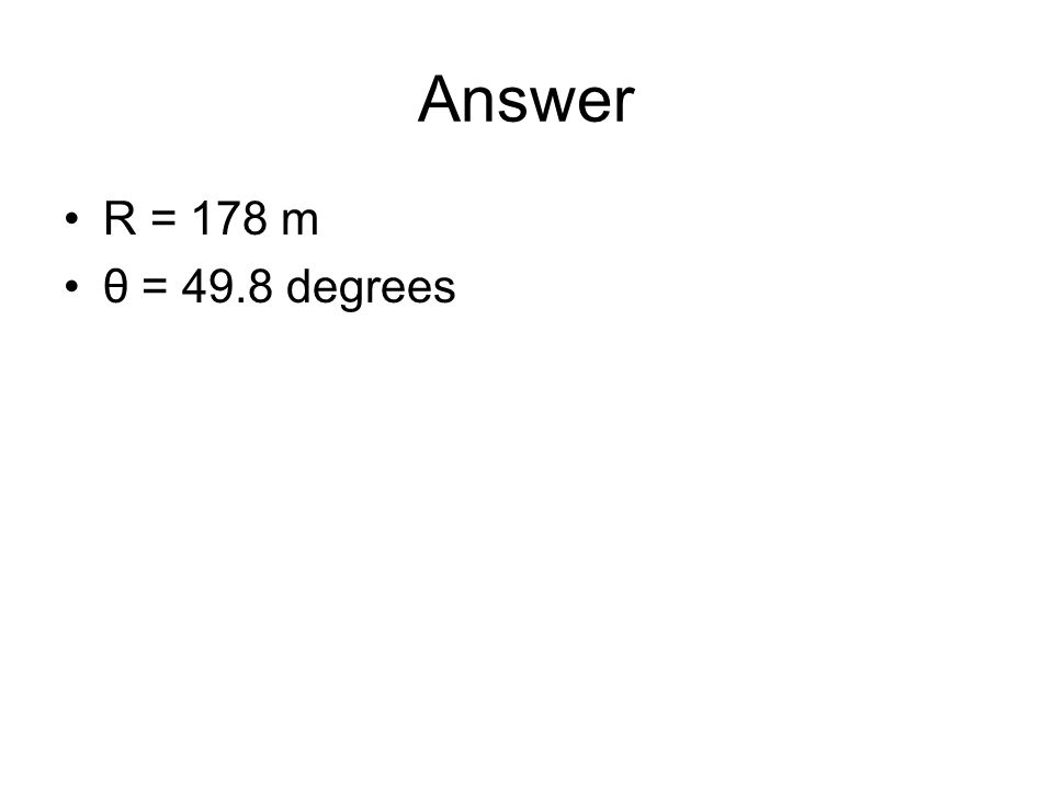 Answer R = 178 m θ = 49.8 degrees
