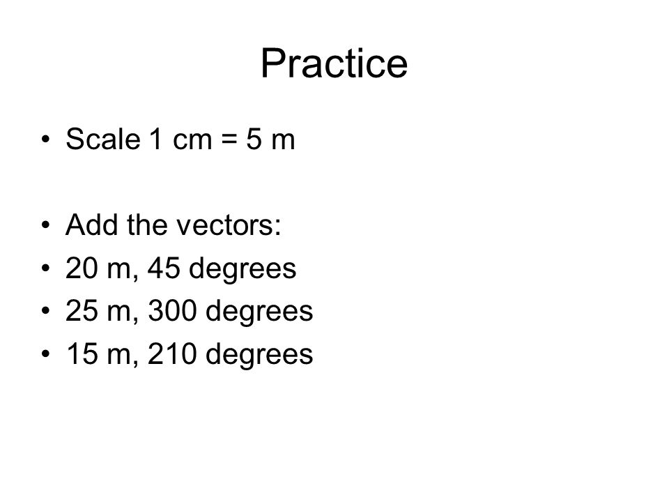 Practice Scale 1 cm = 5 m Add the vectors: 20 m, 45 degrees 25 m, 300 degrees 15 m, 210 degrees