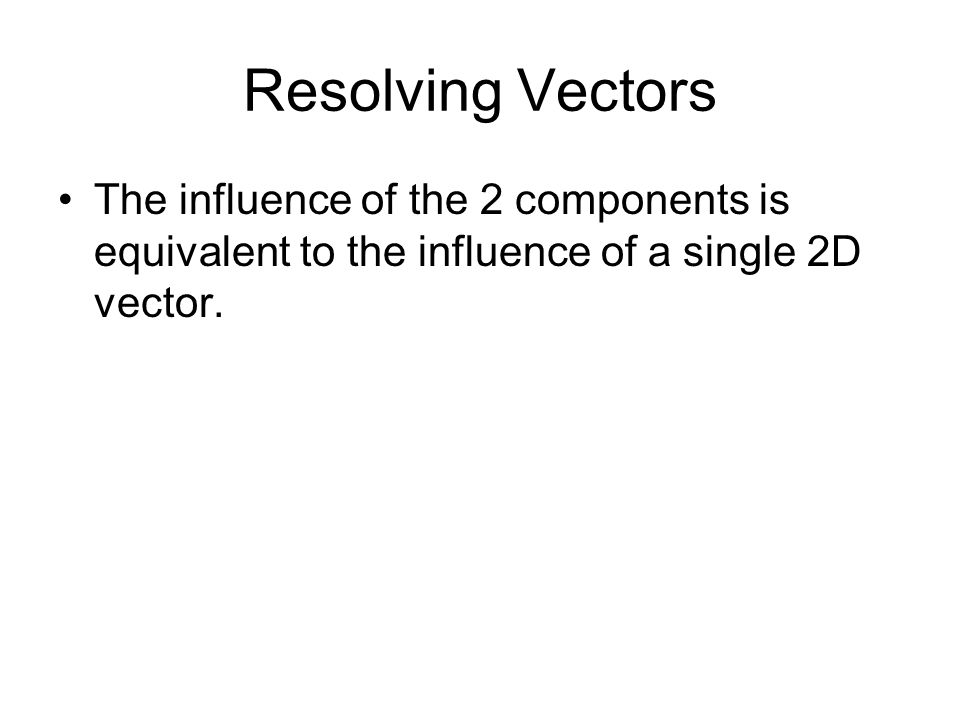 Resolving Vectors The influence of the 2 components is equivalent to the influence of a single 2D vector.