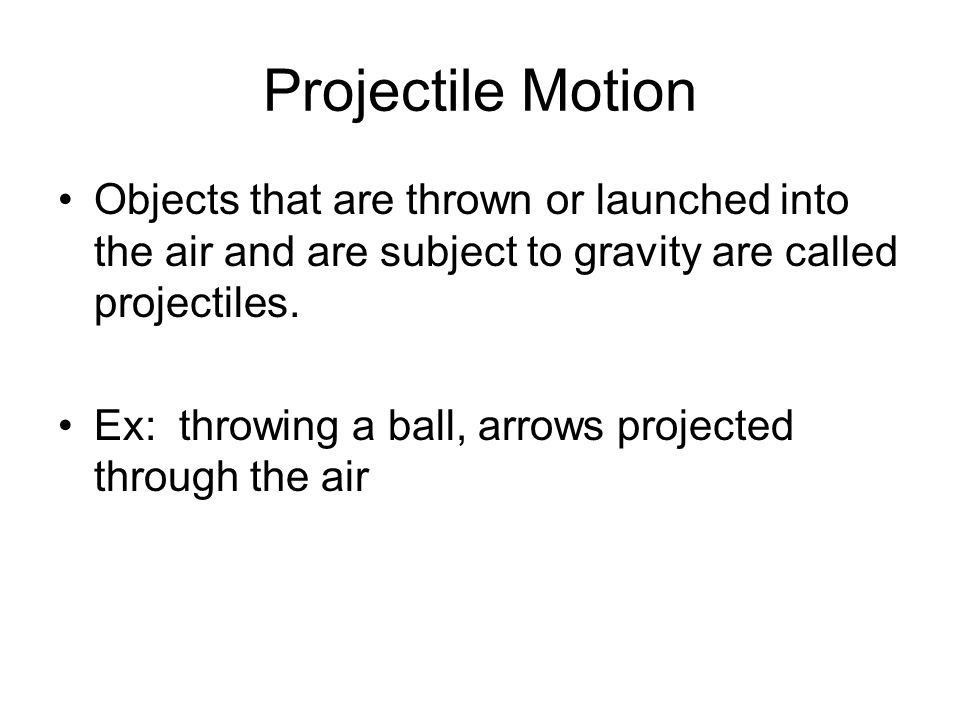Projectile Motion Objects that are thrown or launched into the air and are subject to gravity are called projectiles.