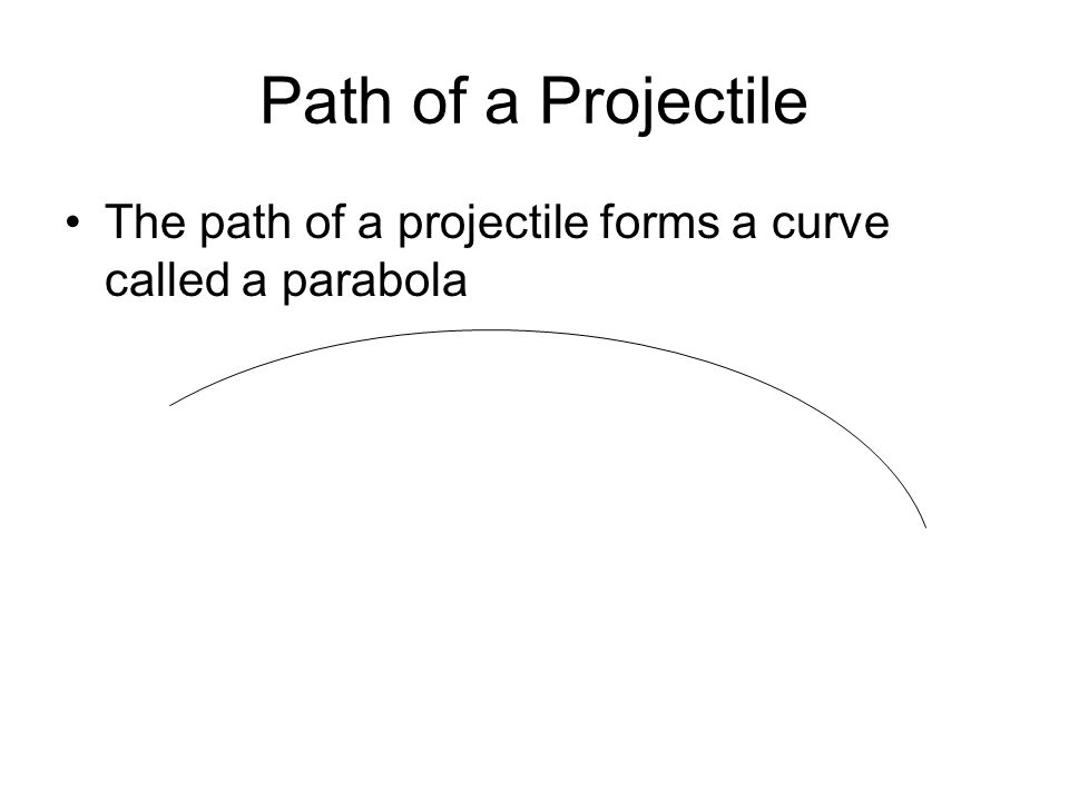 Path of a Projectile The path of a projectile forms a curve called a parabola