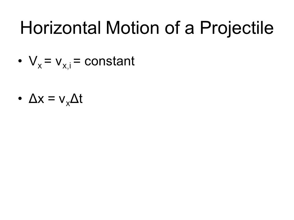 Horizontal Motion of a Projectile V x = v x,i = constant Δx = v x Δt