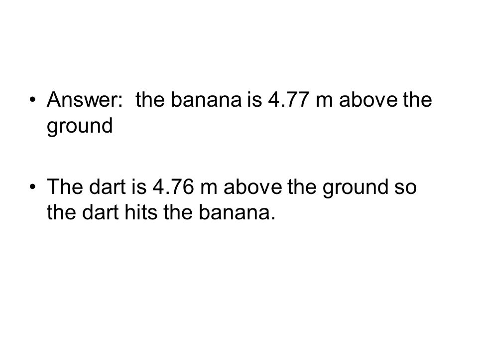 Answer: the banana is 4.77 m above the ground The dart is 4.76 m above the ground so the dart hits the banana.