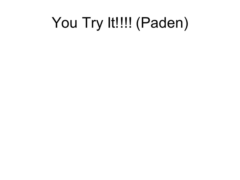 You Try It!!!! (Paden)