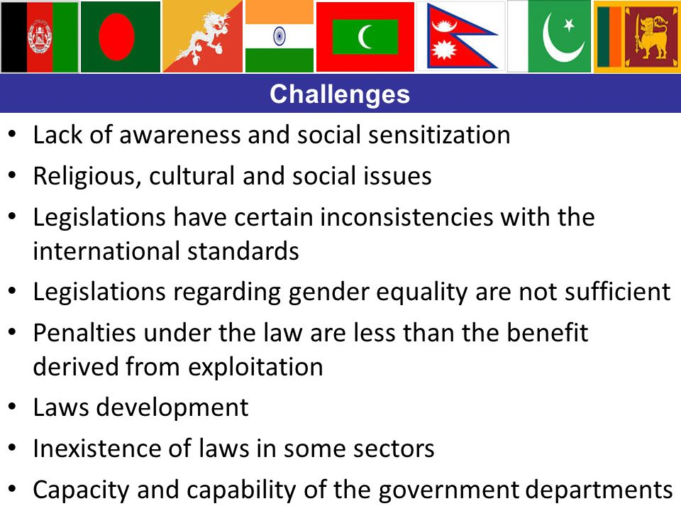 Challenges Lack of awareness and social sensitization Religious, cultural and social issues Legislations have certain inconsistencies with the international standards Legislations regarding gender equality are not sufficient Penalties under the law are less than the benefit derived from exploitation Laws development Inexistence of laws in some sectors Capacity and capability of the government departments