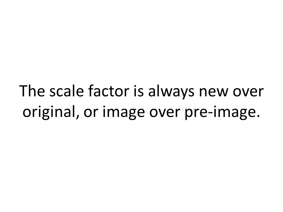 The scale factor is always new over original, or image over pre-image.