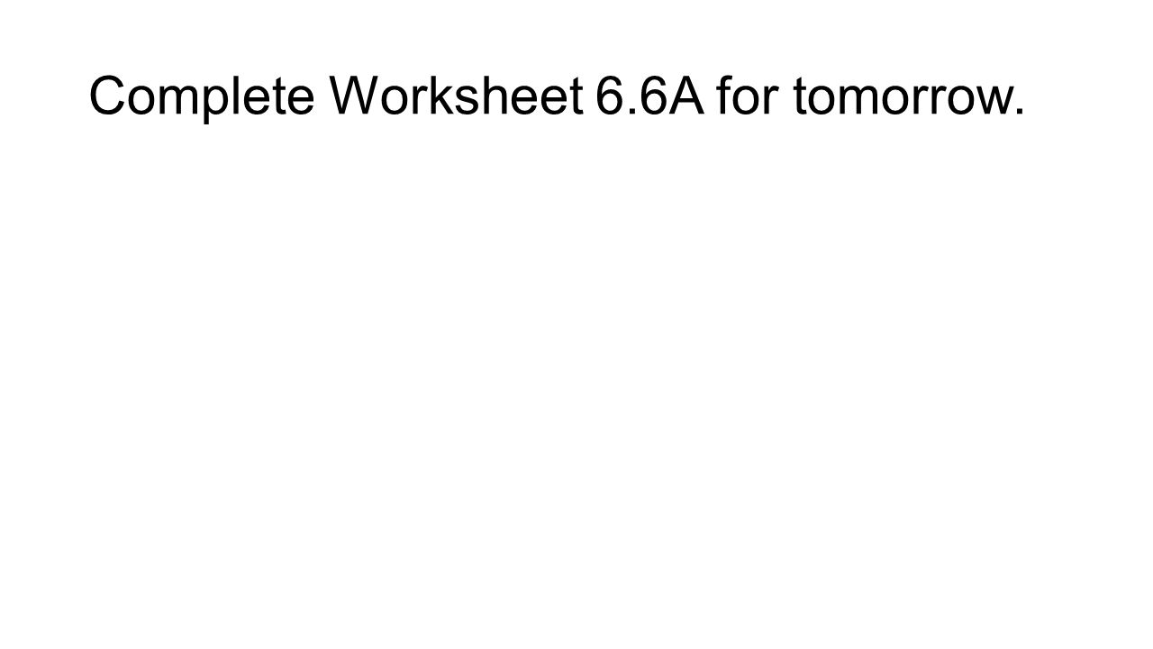 Complete Worksheet 6.6A for tomorrow.