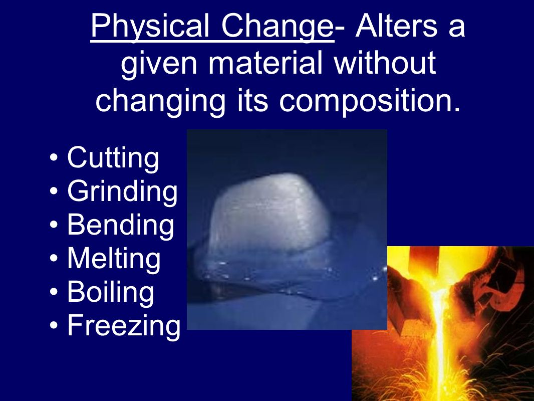 Physical Change- Alters a given material without changing its composition.